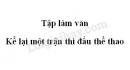 Tập làm văn: Kể lại một trận thi đấu thể thao trang 88 SGK Tiếng Việt 3 tập 2