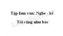 Tập làm văn: Nghe - kể: Tôi cũng như bác trang 120 SGK Tiếng Việt 3 tập 1