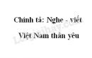 Chính tả: Việt Nam thân yêu - trang 6 SGK Tiếng Việt lớp 5 tập 1