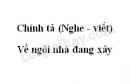 Chính tả (Nghe - viết): Về ngôi nhà đang xây trang 154 SGK Tiếng Việt 5 tập 1