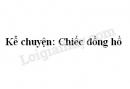 Kể chuyện: Chiếc đồng hồ trang 9 SGK Tiếng Việt 5 tập 2