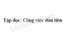 Soạn bài Công việc đầu tiên trang 126 SGK Tiếng Việt 5 tập 2