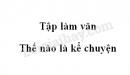 Tập làm văn: Thế nào là kể chuyện trang 10 SGK Tiếng Việt 4 tập 1