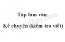 Tập làm văn: Kể chuyện (kiểm tra viết) trang 124 SGK Tiếng Việt 4 tập 1