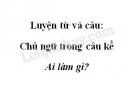 Luyện từ và câu: Chủ ngữ trong câu kể Ai làm gì? trang 6 SGK Tiếng Việt 4 tập 2