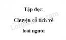 Soạn bài: Chuyện cổ tích về loài người trang 9 SGK Tiếng Việt 4 tập 2
