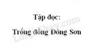 Soạn bài: Trống đồng Đông Sơn trang 17 SGK Tiếng Việt 4 tập 2