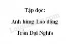 Soạn bài: Anh hùng lao động Trần Đại Nghĩa trang 21 SGK Tiếng Việt 4 tập 2