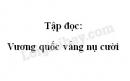 Soạn bài: Vương quốc vắng nụ cười trang 132 SGK Tiếng Việt tập 2