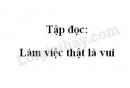 Soạn bài Tập đọc: Làm việc thật là vui trang 16 SGK Tiếng Việt 4 tập 1