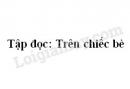 Soạn bài Tập đọc: Trên chiếc bè trang 34 SGK Tiếng Việt 2 tập 1