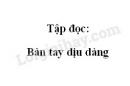 Soạn bài Tập đọc: Bàn tay dịu dàng trang 66 SGK Tiếng Việt 2 tập 1