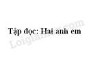 Soạn bài Tập đọc: Hai anh em trang 119 SGK Tiếng Việt 2 tập 1