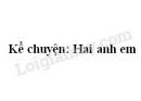 Kể chuyện: Hai anh em trang 120 SGK Tiếng Việt 2 tập 1