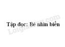 Soạn bài Tập đọc: Bé nhìn biển trang 65 SGK Tiếng Việt 2 tập 2