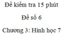 Đề kiểm tra 15 phút - Đề số 6 - Bài 5, 6 - Chương 3 – Hình học 7