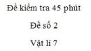 Đề kiểm tra 45 phút - Đề số 2 - Chương 1 - Vật lí 7
