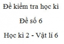 Đề số 6 - Đề kiểm tra học kì 2 - Vật lí 6