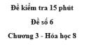 Đề kiểm tra 15 phút - Đề số 6 -  Chương 3 - Hóa học 8