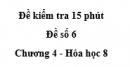 Đề kiểm tra 15 phút - Đề số 6 -  Chương 4 - Hóa học 8
