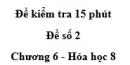 Đề kiểm tra 45 phút (1 tiết) - Đề số 2 - Chương 6 - Hóa học 8
