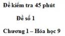 Đề kiểm tra 45 phút (1 tiết) – Đề số 1 – Chương 1 – Hóa học 9