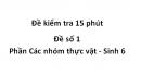 Đề kiểm tra 15 phút - Đề số 1 - Phần Các nhóm thực vật - Sinh 6
