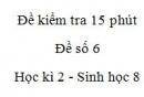 Đề kiểm tra 15 phút - Đề số 6 - Học kì 2 - Sinh học 8