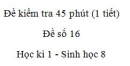 Đề kiểm tra 45 phút (1 tiết) - Đề số 16 - Học kì 1  - Sinh học 8