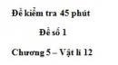 Đề kiểm tra 45 phút (1 tiết) – Đề số 1 - Chương 5 – Vật lí 12