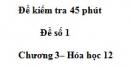 Đề kiểm tra 45 phút - Đề số 1  – Chương 3– Hóa học 12