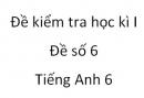 Đề số 6 - Đề kiểm tra học kì 1 - Tiếng Anh 6 mới