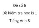 Đề số 6 - Đề kiểm tra học kì 1 - Tiếng Anh 8 mới
