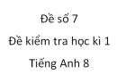 Đề số 7 - Đề kiểm tra học kì 1 - Tiếng Anh 8 mới