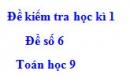Đề số 6 - Đề kiểm tra học kì 1 - Toán 9