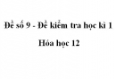 Đề số 9 - Đề kiểm tra học kì 1 - Hóa học 12