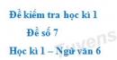 Đề số 7 - Đề kiểm tra học kì 1 (Đề thi học kì 1) - Ngữ văn 6