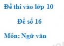 Đề số 16 - Đề thi vào lớp 10 môn Ngữ văn