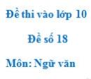 Đề số 18 - Đề thi vào lớp 10 môn Ngữ văn