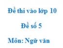 Đề số 5 - Đề thi vào lớp 10 môn Ngữ văn