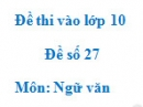 Đề số 27 - Đề thi vào lớp 10 môn Ngữ văn