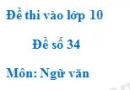 Đề số 34 - Đề thi vào lớp 10 môn Ngữ văn