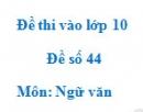 Đề số 44 - Đề thi vào lớp 10 môn Ngữ văn