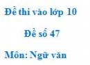 Đề số 47 - Đề thi vào lớp 10 môn Ngữ văn