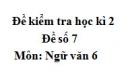Đề số 7 - Đề kiểm tra học kì 2 (Đề thi học kì 2) - Ngữ văn 6