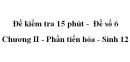 Đề kiểm tra 15 phút -  Đề số 6 - Chương II - Phần tiến hóa - Sinh 12