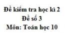 Đề số 3 - Đề kiểm tra học kì 2 (Đề thi học kì 2) - Toán 10