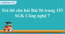 Trả lời câu hỏi Bài 56 trang 153 SGK Công nghệ 7