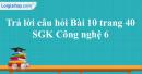 Trả lời câu hỏi Bài 10 trang 40  SGK Công nghệ 6