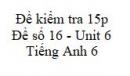 Đề số 16 - Đề kiểm tra 15p - Unit 6 - Tiếng Anh 6 mới